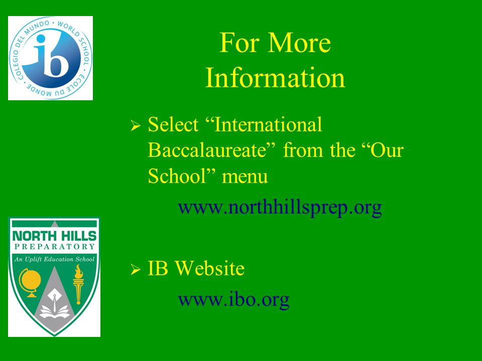 For More Information  Select International Baccalaureate from the Our School menu www.northhillsprep.org  IB Website www.ibo.org