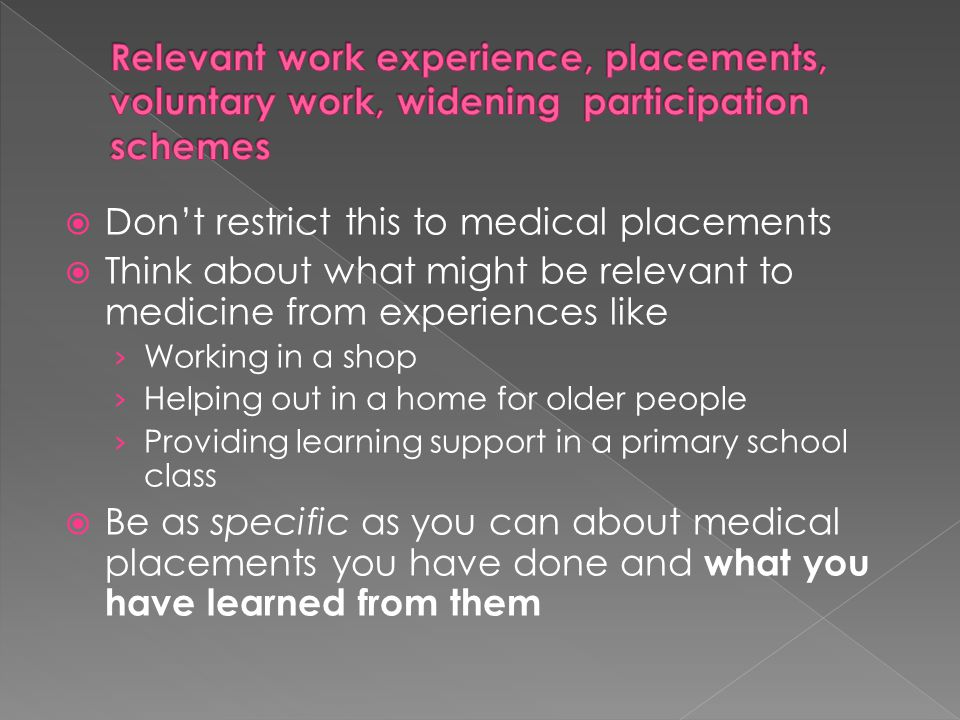  Don't restrict this to medical placements  Think about what might be relevant to medicine from experiences like › Working in a shop › Helping out i