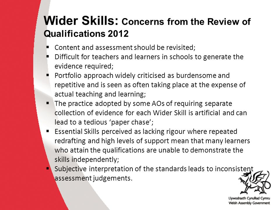 Wider Skills: Concerns from the Review of Qualifications 2012  Content and assessment should be revisited;  Difficult for teachers and learners in s