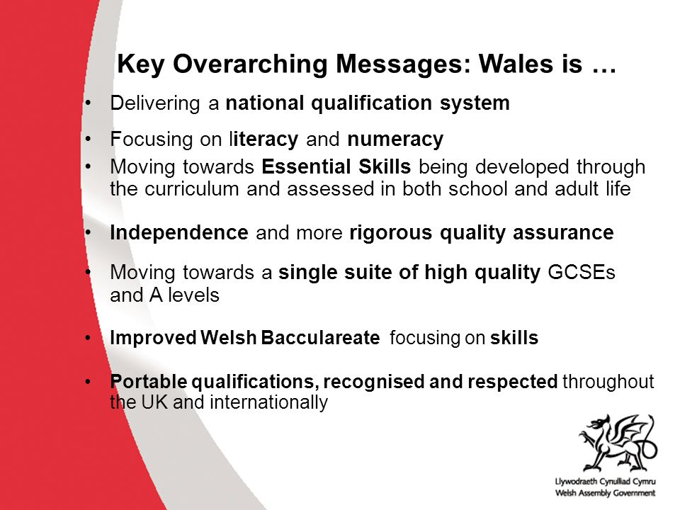 Key Overarching Messages: Wales is … Delivering a national qualification system Focusing on literacy and numeracy Moving towards Essential Skills bein