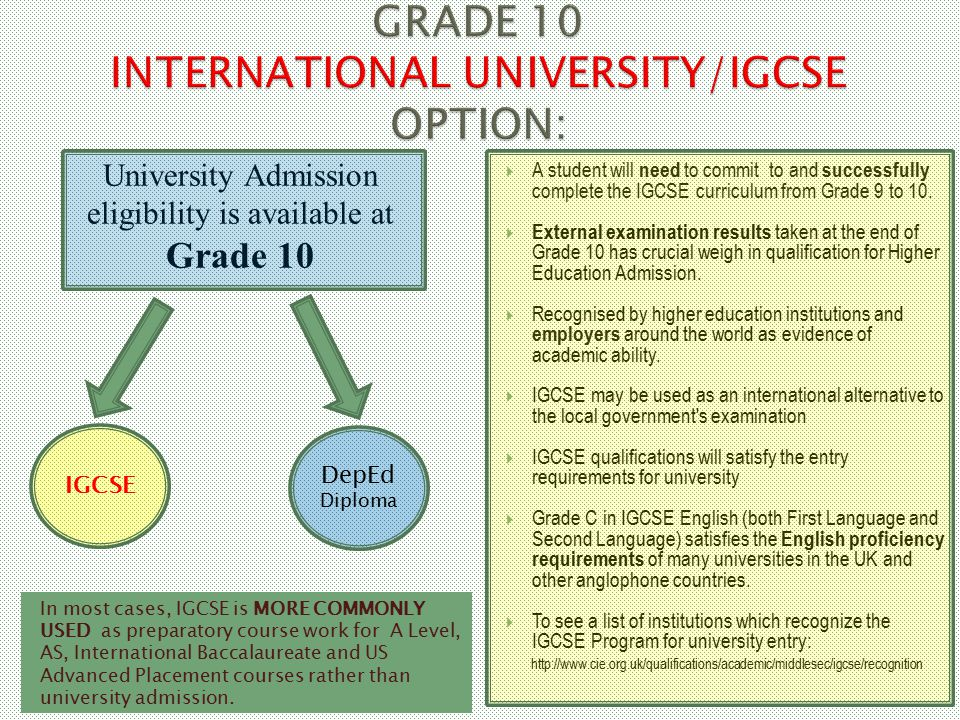 In most cases, IGCSE is MORE COMMONLY USED as preparatory course work for A Level, AS, International Baccalaureate and US Advanced Placement courses rather than university admission.