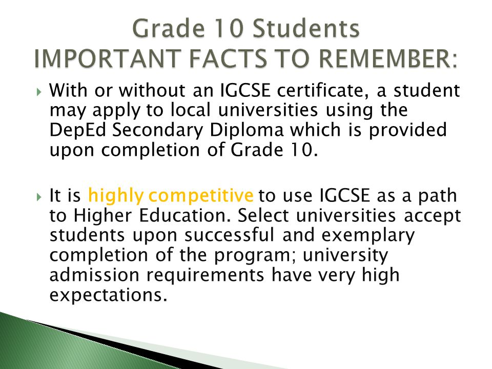  With or without an IGCSE certificate, a student may apply to local universities using the DepEd Secondary Diploma which is provided upon completion of Grade 10.