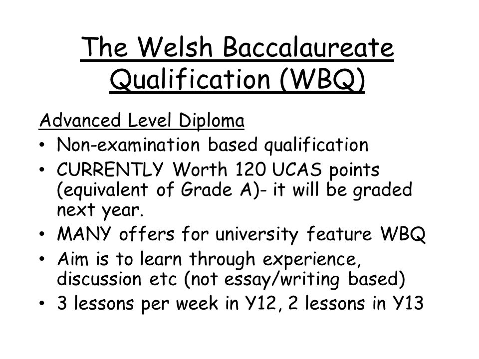 The Welsh Baccalaureate Qualification (WBQ) Advanced Level Diploma Non-examination based qualification CURRENTLY Worth 120 UCAS points (equivalent of Grade A)- it will be graded next year.