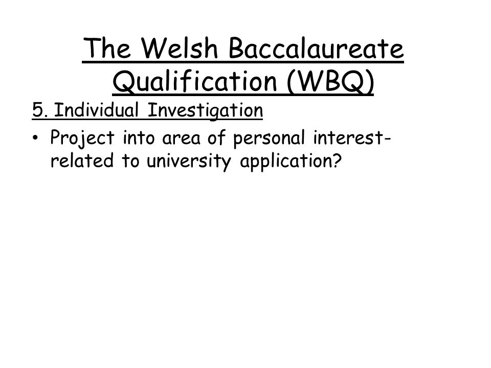 The Welsh Baccalaureate Qualification (WBQ) Features 2 year programme 75-80% covered in Y12 Only 20-25% to do in Y13 Variety of learning activities (DVD, discussion, visits, group work, outside speakers etc.) NEEDS A POSITIVE AND ORGANISED APPROACH