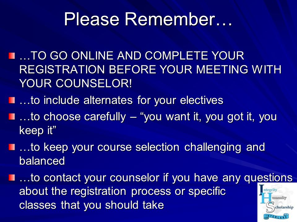 Please Remember… …TO GO ONLINE AND COMPLETE YOUR REGISTRATION BEFORE YOUR MEETING WITH YOUR COUNSELOR! …to include alternates for your electives …to c