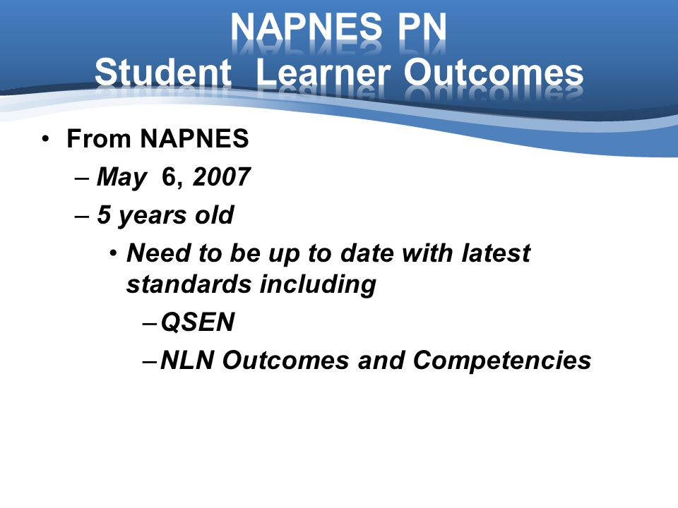 From NAPNES –May 6, 2007 –5 years old Need to be up to date with latest standards including –QSEN –NLN Outcomes and Competencies