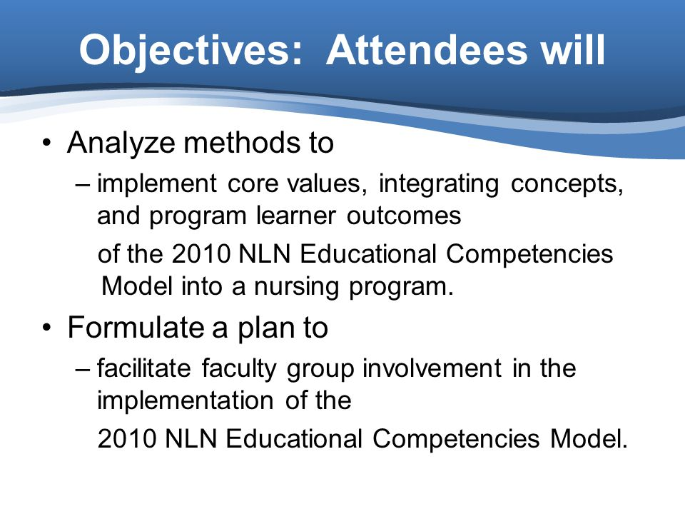 Analyze methods to –implement core values, integrating concepts, and program learner outcomes of the 2010 NLN Educational Competencies Model into a nursing program.