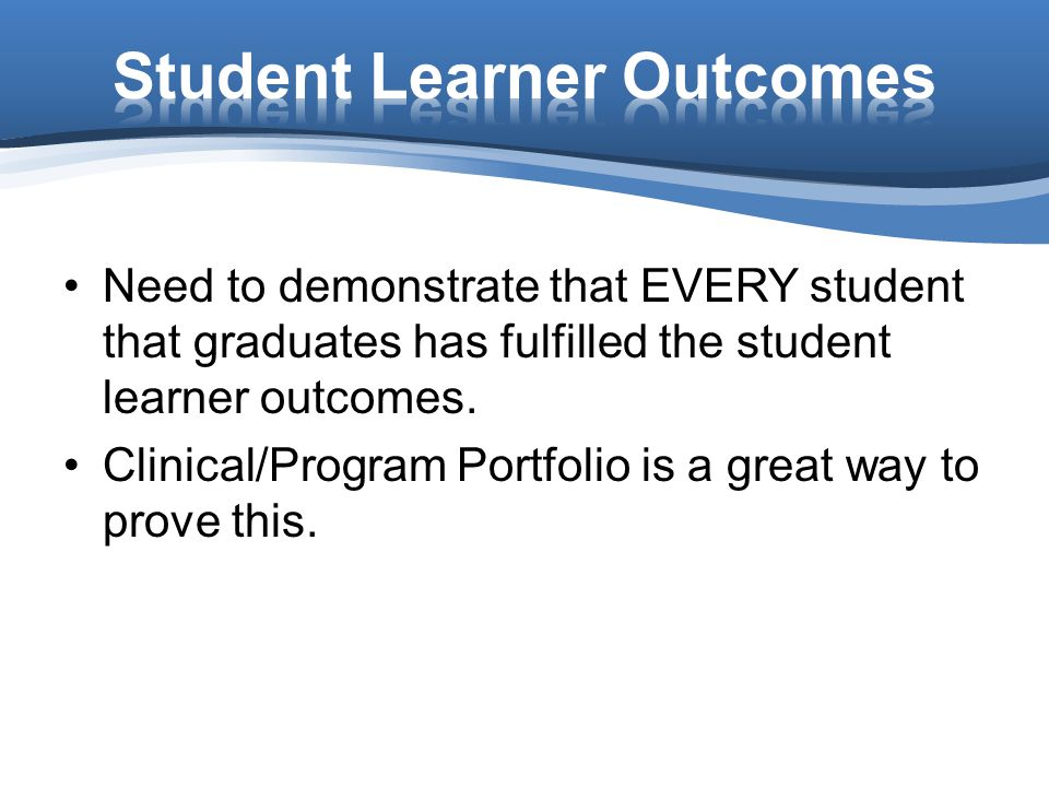 Need to demonstrate that EVERY student that graduates has fulfilled the student learner outcomes.