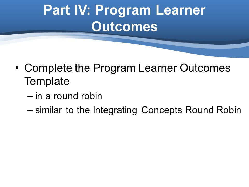 Complete the Program Learner Outcomes Template –in a round robin –similar to the Integrating Concepts Round Robin