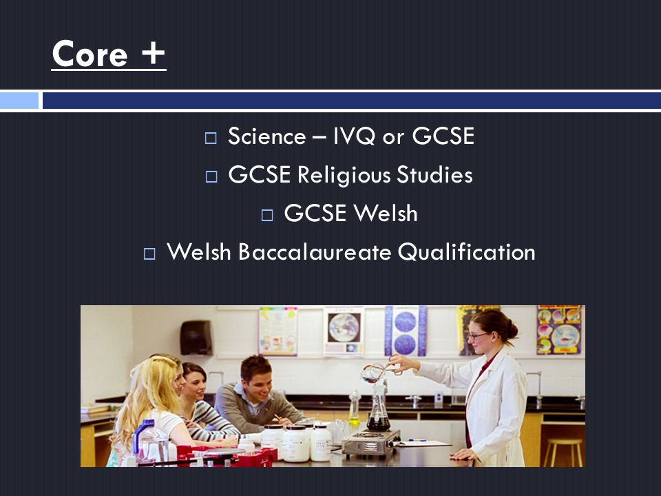 Core +  Science – IVQ or GCSE  GCSE Religious Studies  GCSE Welsh  Welsh Baccalaureate Qualification