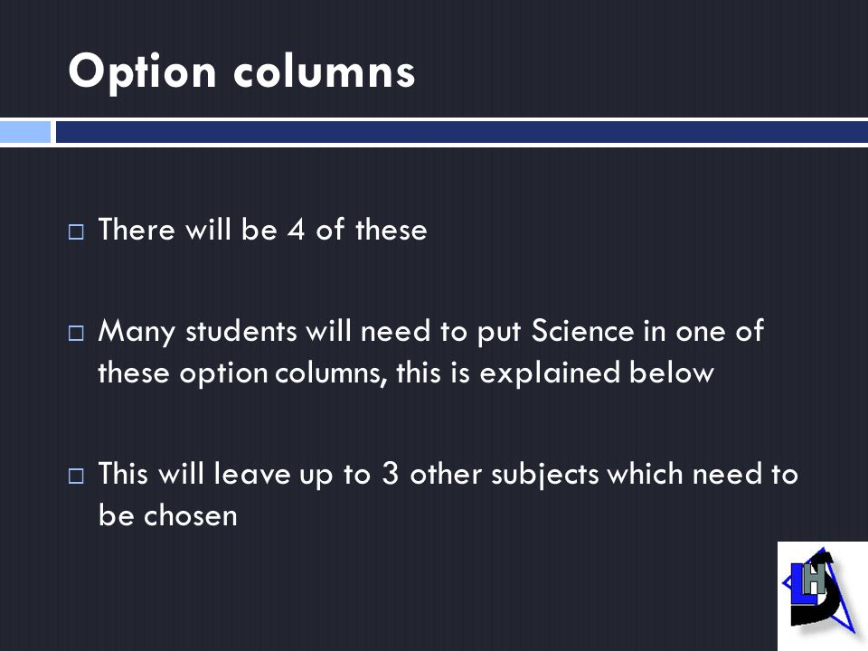 Option columns  There will be 4 of these  Many students will need to put Science in one of these option columns, this is explained below  This will leave up to 3 other subjects which need to be chosen