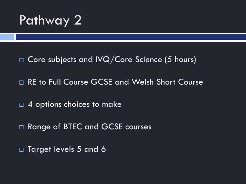 Pathway 2  Core subjects and IVQ/Core Science (5 hours)  RE to Full Course GCSE and Welsh Short Course  4 options choices to make  Range of BTEC and GCSE courses  Target levels 5 and 6