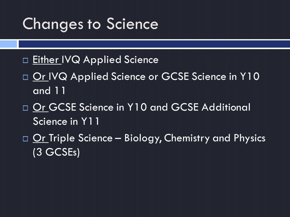 Changes to Science  Either IVQ Applied Science  Or IVQ Applied Science or GCSE Science in Y10 and 11  Or GCSE Science in Y10 and GCSE Additional Science in Y11  Or Triple Science – Biology, Chemistry and Physics (3 GCSEs)