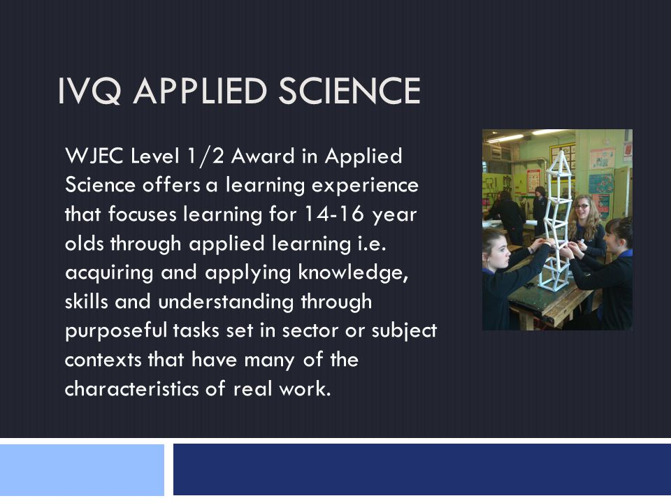 IVQ APPLIED SCIENCE WJEC Level 1/2 Award in Applied Science offers a learning experience that focuses learning for 14-16 year olds through applied learning i.e.