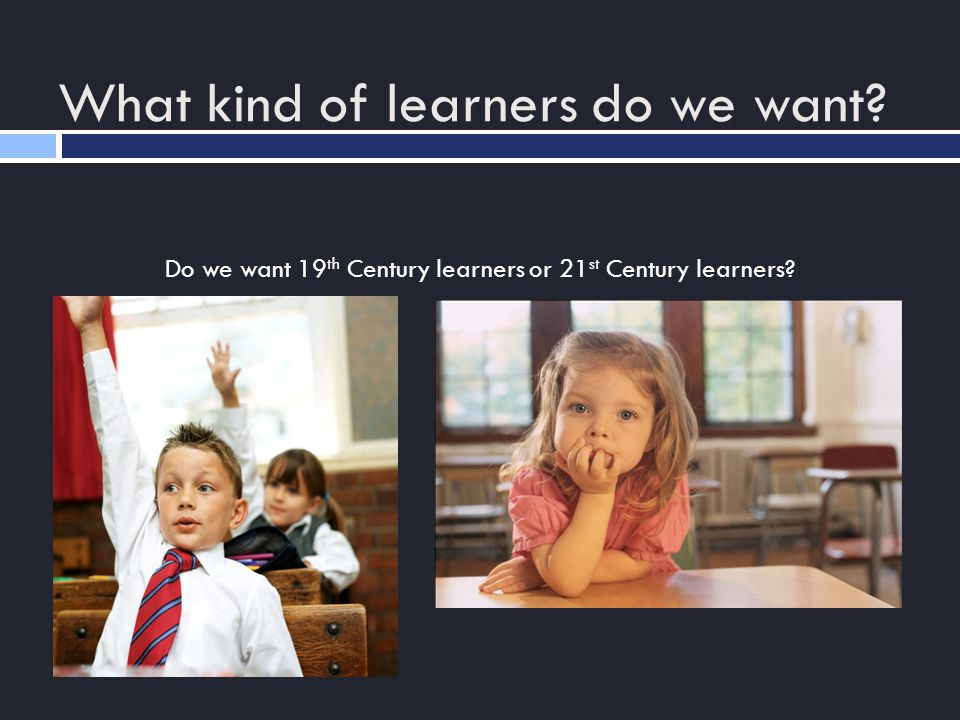 Do we want 19 th Century learners or 21 st Century learners What kind of learners do we want