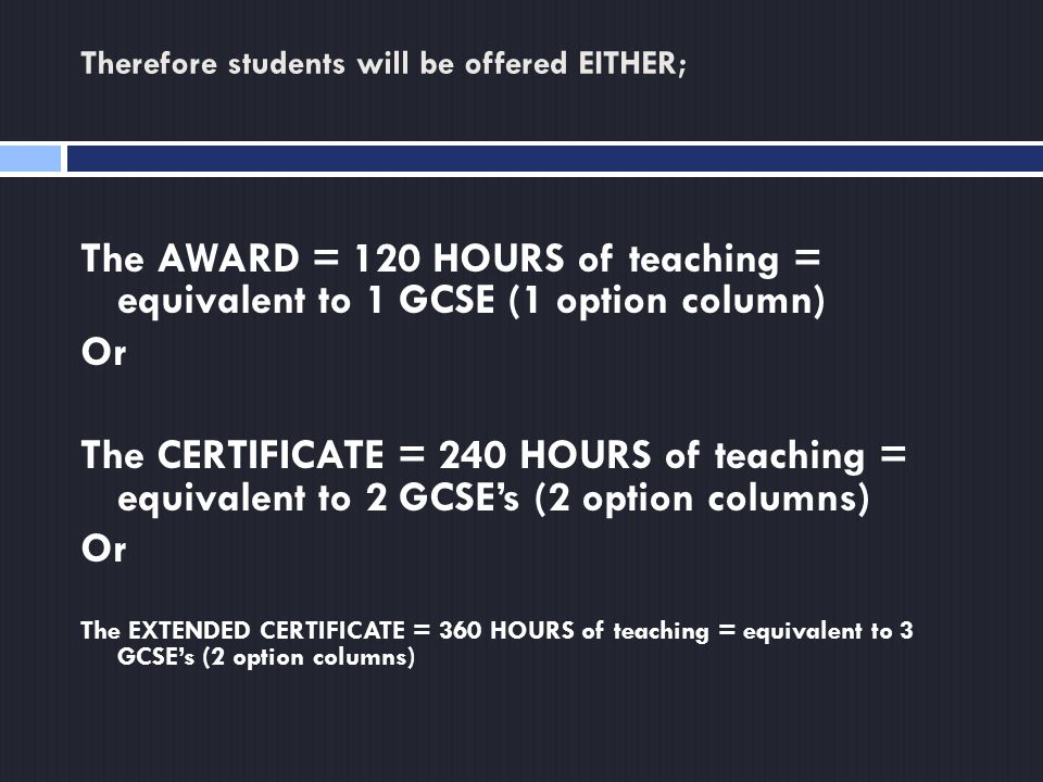 Therefore students will be offered EITHER; The AWARD = 120 HOURS of teaching = equivalent to 1 GCSE (1 option column) Or The CERTIFICATE = 240 HOURS of teaching = equivalent to 2 GCSE's (2 option columns) Or The EXTENDED CERTIFICATE = 360 HOURS of teaching = equivalent to 3 GCSE's (2 option columns)