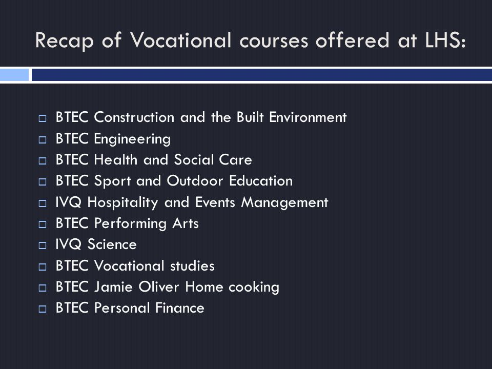 Recap of Vocational courses offered at LHS:  BTEC Construction and the Built Environment  BTEC Engineering  BTEC Health and Social Care  BTEC Sport and Outdoor Education  IVQ Hospitality and Events Management  BTEC Performing Arts  IVQ Science  BTEC Vocational studies  BTEC Jamie Oliver Home cooking  BTEC Personal Finance