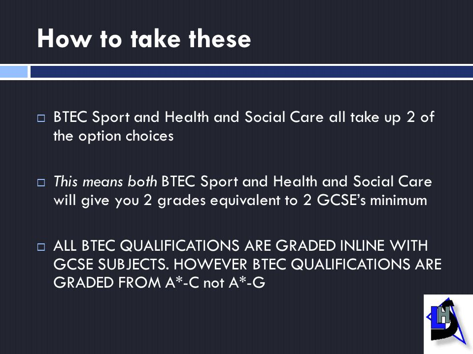How to take these  BTEC Sport and Health and Social Care all take up 2 of the option choices  This means both BTEC Sport and Health and Social Care will give you 2 grades equivalent to 2 GCSE's minimum  ALL BTEC QUALIFICATIONS ARE GRADED INLINE WITH GCSE SUBJECTS.
