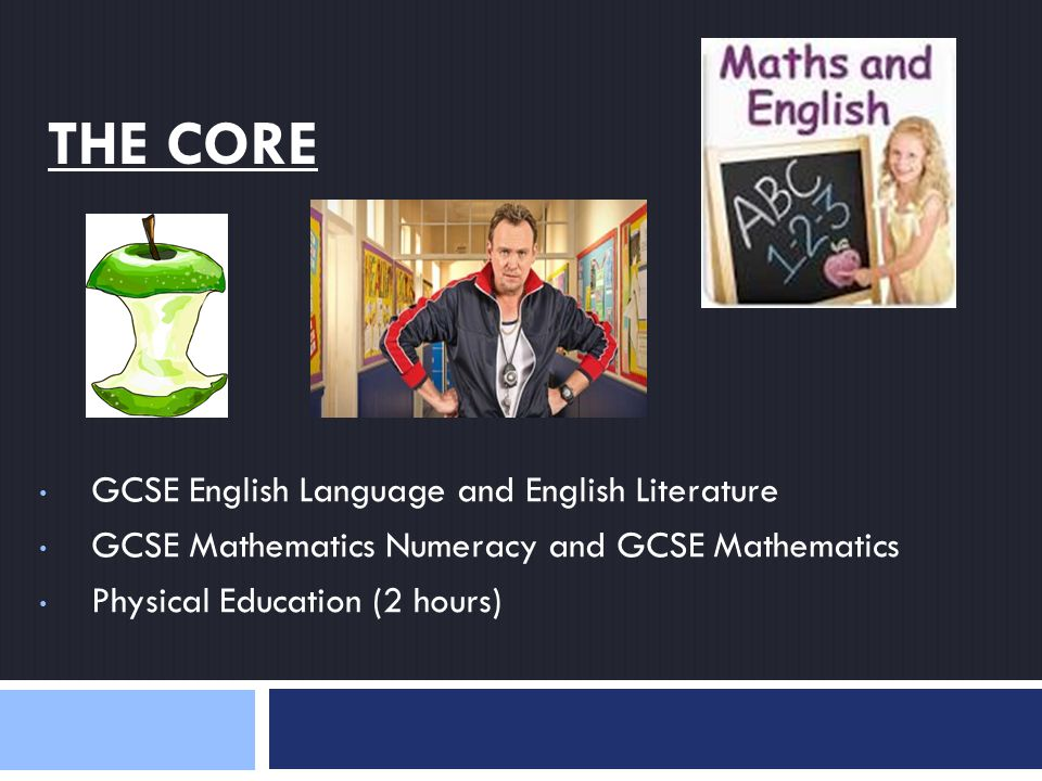 THE CORE GCSE English Language and English Literature GCSE Mathematics Numeracy and GCSE Mathematics Physical Education (2 hours)