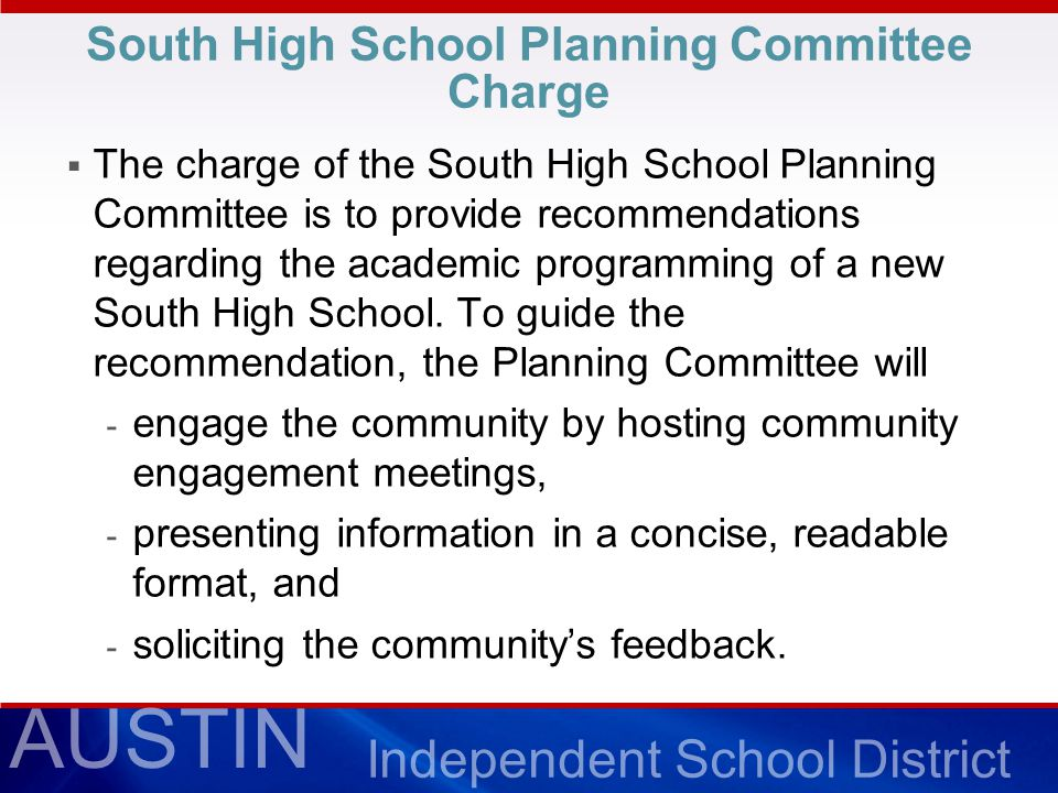 AUSTIN Independent School District South High School Planning Committee Charge  The charge of the South High School Planning Committee is to provide recommendations regarding the academic programming of a new South High School.