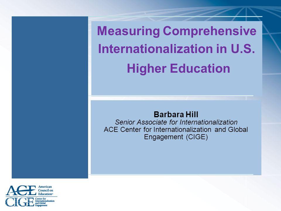 Measuring Comprehensive Internationalization in U.S. Higher Education Barbara Hill Senior Associate for Internationalization ACE Center for Internatio
