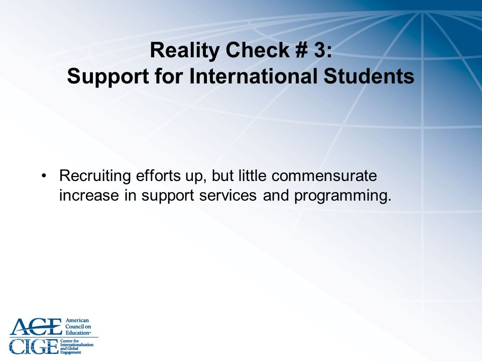 Reality Check # 3: Support for International Students Recruiting efforts up, but little commensurate increase in support services and programming.