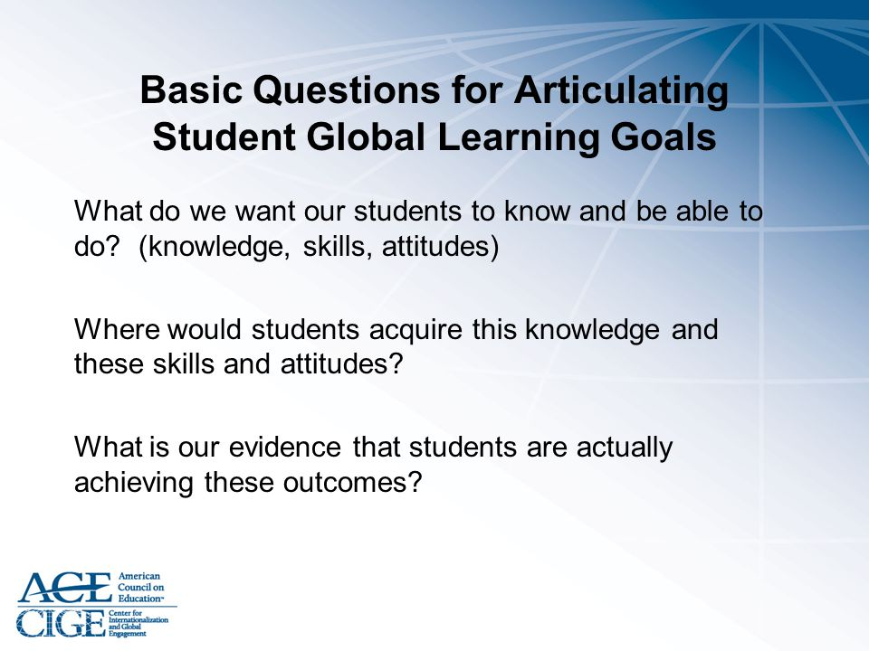 Basic Questions for Articulating Student Global Learning Goals What do we want our students to know and be able to do? (knowledge, skills, attitudes)