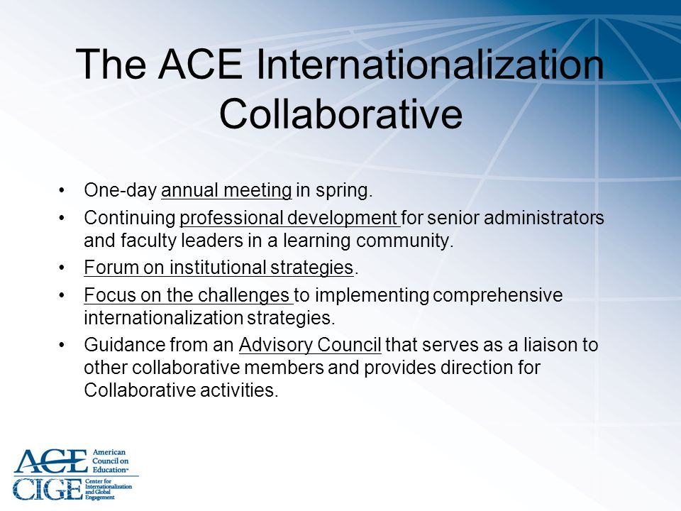 The ACE Internationalization Collaborative One-day annual meeting in spring. Continuing professional development for senior administrators and faculty