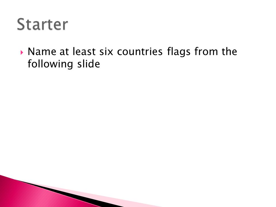  Name at least six countries flags from the following slide