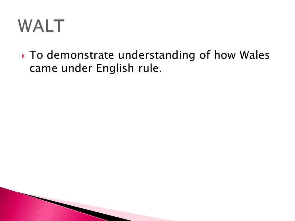  To demonstrate understanding of how Wales came under English rule.