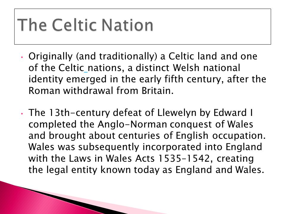 Originally (and traditionally) a Celtic land and one of the Celtic nations, a distinct Welsh national identity emerged in the early fifth century, after the Roman withdrawal from Britain.