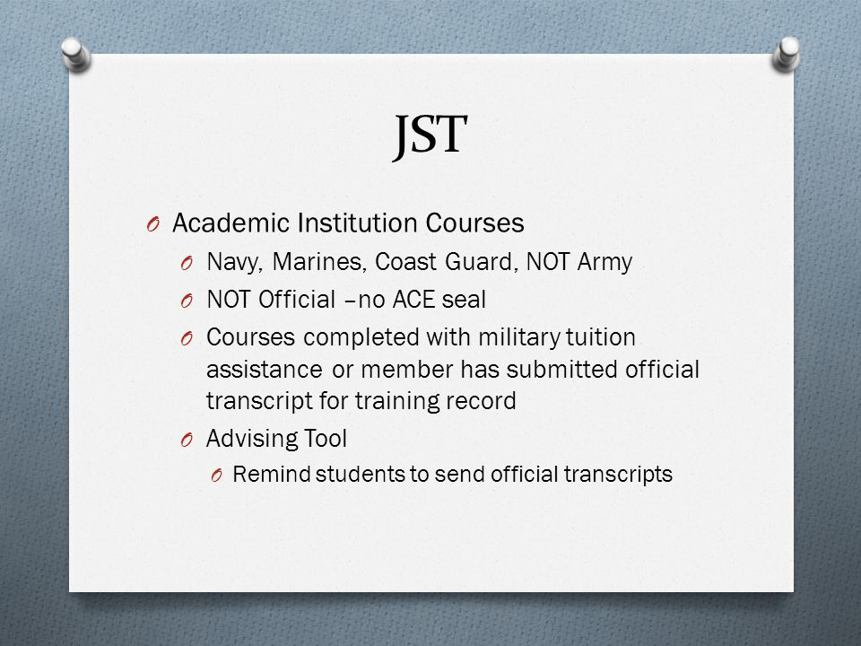JST O Academic Institution Courses O Navy, Marines, Coast Guard, NOT Army O NOT Official –no ACE seal O Courses completed with military tuition assistance or member has submitted official transcript for training record O Advising Tool O Remind students to send official transcripts