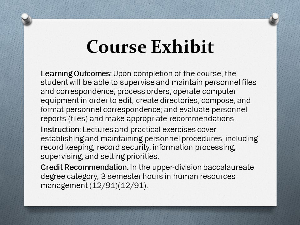 Course Exhibit Learning Outcomes: Upon completion of the course, the student will be able to supervise and maintain personnel files and correspondence; process orders; operate computer equipment in order to edit, create directories, compose, and format personnel correspondence; and evaluate personnel reports (files) and make appropriate recommendations.