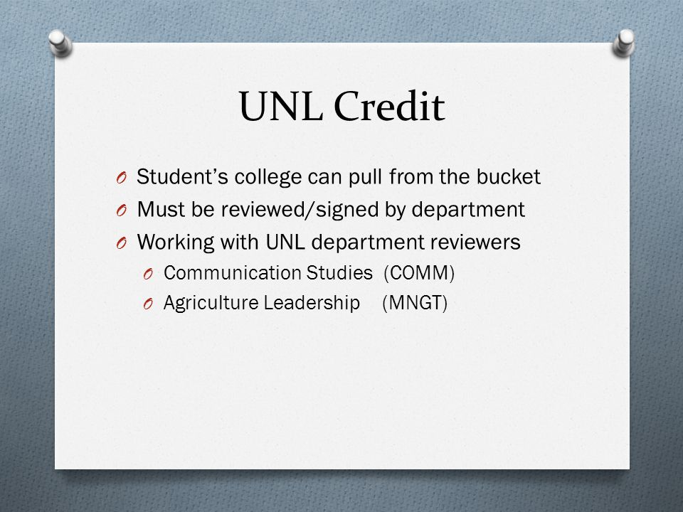 UNL Credit O Student's college can pull from the bucket O Must be reviewed/signed by department O Working with UNL department reviewers O Communication Studies (COMM) O Agriculture Leadership (MNGT)