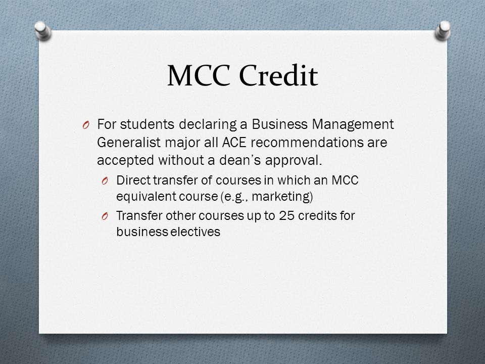 MCC Credit O For students declaring a Business Management Generalist major all ACE recommendations are accepted without a dean's approval.