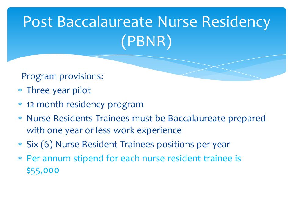 Post Baccalaureate Nurse Residency (PBNR) Program provisions:  Three year pilot  12 month residency program  Nurse Residents Trainees must be Baccalaureate prepared with one year or less work experience  Six (6) Nurse Resident Trainees positions per year  Per annum stipend for each nurse resident trainee is $55,000
