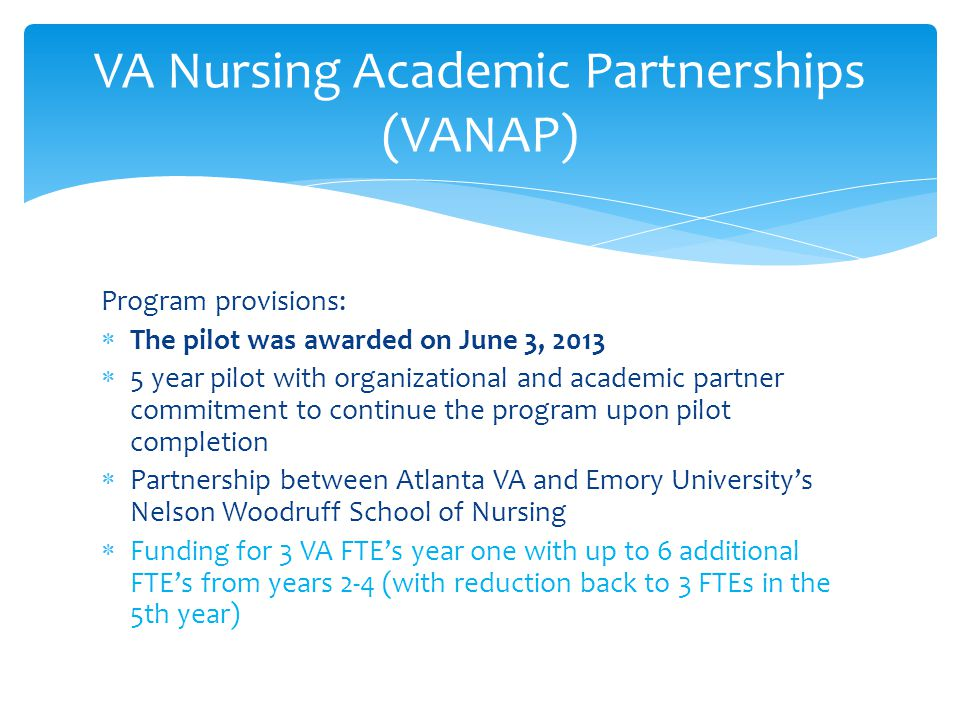 VA Nursing Academic Partnerships (VANAP) Program provisions:  The pilot was awarded on June 3, 2013  5 year pilot with organizational and academic partner commitment to continue the program upon pilot completion  Partnership between Atlanta VA and Emory University's Nelson Woodruff School of Nursing  Funding for 3 VA FTE's year one with up to 6 additional FTE's from years 2-4 (with reduction back to 3 FTEs in the 5th year)