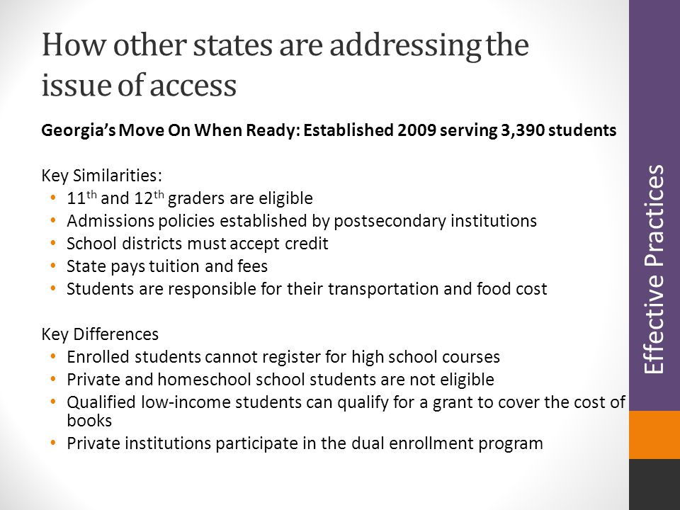 Georgia's Move On When Ready: Established 2009 serving 3,390 students Key Similarities: 11 th and 12 th graders are eligible Admissions policies established by postsecondary institutions School districts must accept credit State pays tuition and fees Students are responsible for their transportation and food cost Key Differences Enrolled students cannot register for high school courses Private and homeschool school students are not eligible Qualified low-income students can qualify for a grant to cover the cost of books Private institutions participate in the dual enrollment program How other states are addressing the issue of access Effective Practices