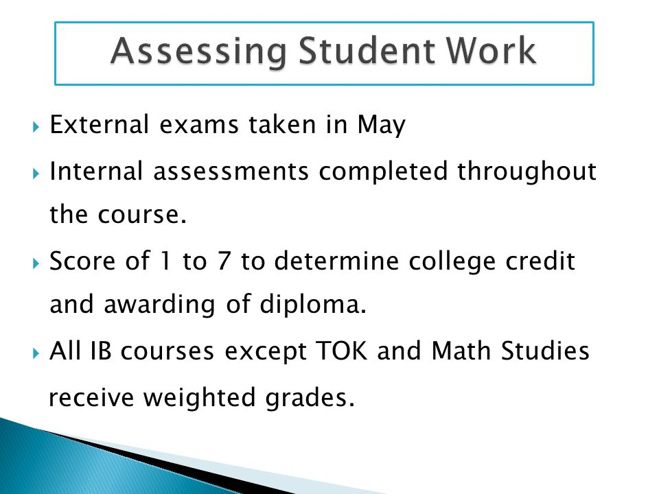  External exams taken in May  Internal assessments completed throughout the course.  Score of 1 to 7 to determine college credit and awarding of di