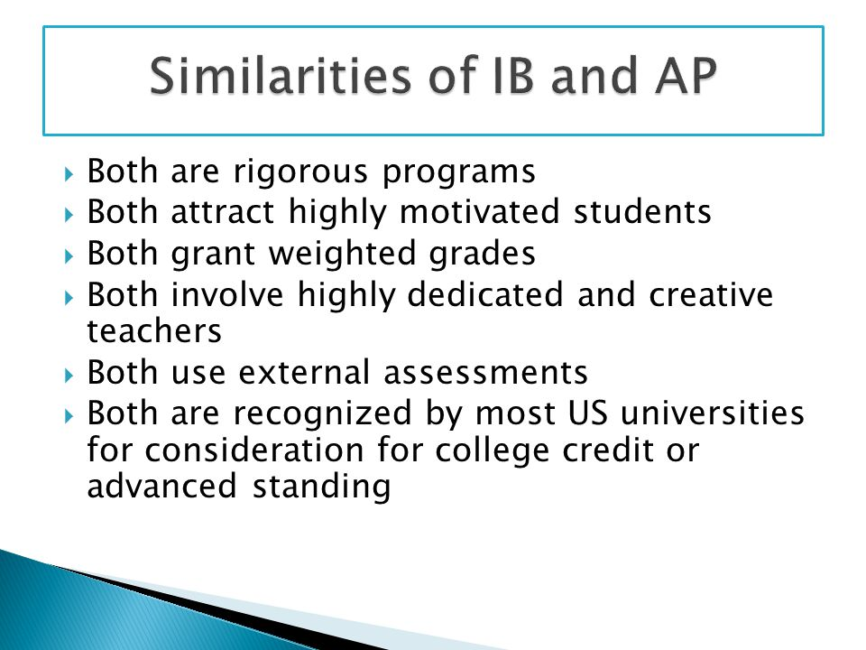  Both are rigorous programs  Both attract highly motivated students  Both grant weighted grades  Both involve highly dedicated and creative teachers  Both use external assessments  Both are recognized by most US universities for consideration for college credit or advanced standing