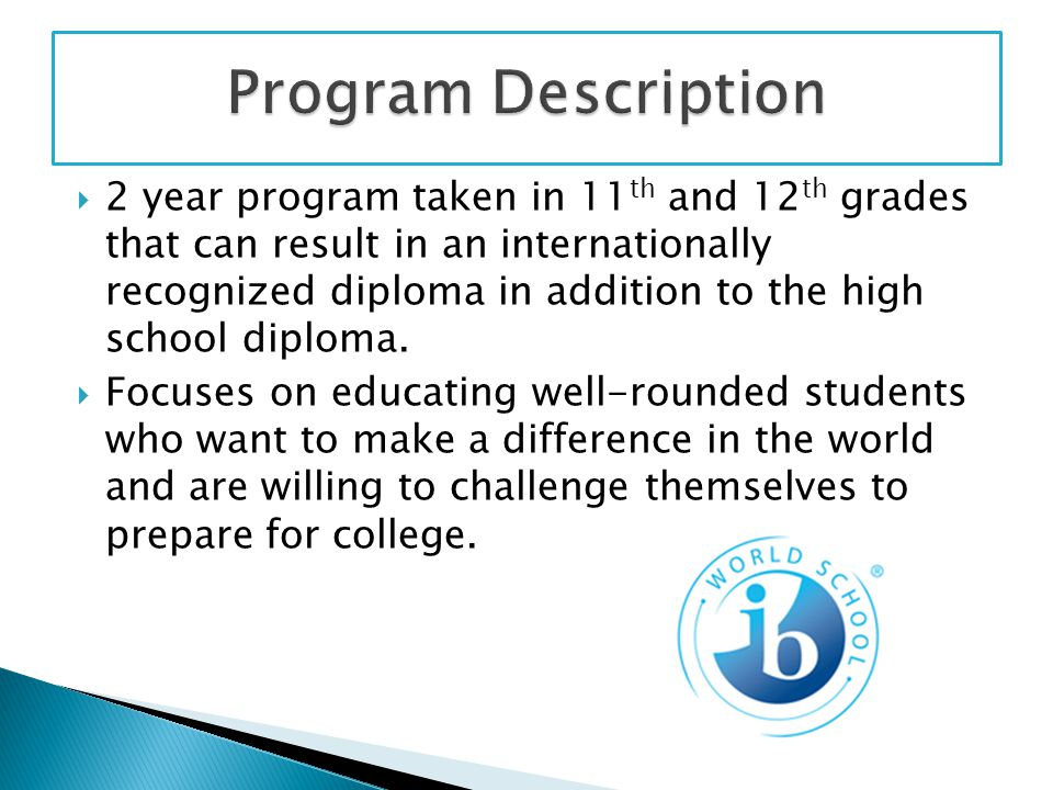  2 year program taken in 11 th and 12 th grades that can result in an internationally recognized diploma in addition to the high school diploma.