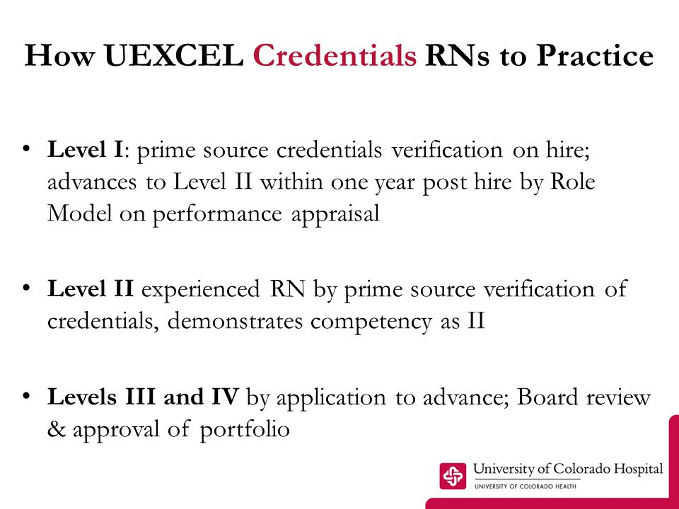 How UEXCEL Credentials RNs to Practice Level I: prime source credentials verification on hire; advances to Level II within one year post hire by Role Model on performance appraisal Level II experienced RN by prime source verification of credentials, demonstrates competency as II Levels III and IV by application to advance; Board review & approval of portfolio