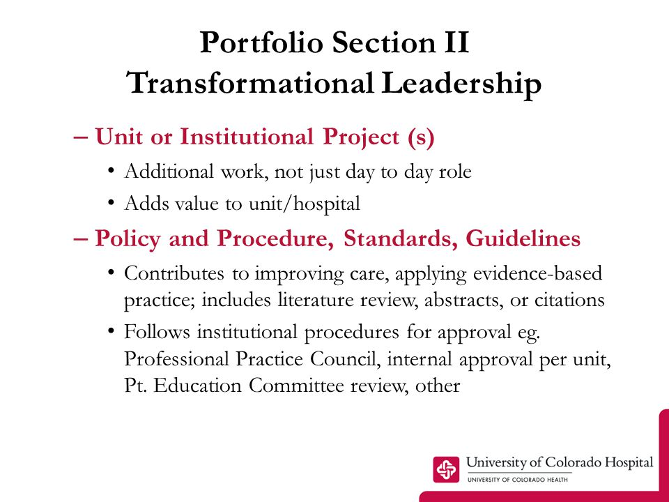Portfolio Section II Transformational Leadership – Unit or Institutional Project (s) Additional work, not just day to day role Adds value to unit/hospital – Policy and Procedure, Standards, Guidelines Contributes to improving care, applying evidence-based practice; includes literature review, abstracts, or citations Follows institutional procedures for approval eg.