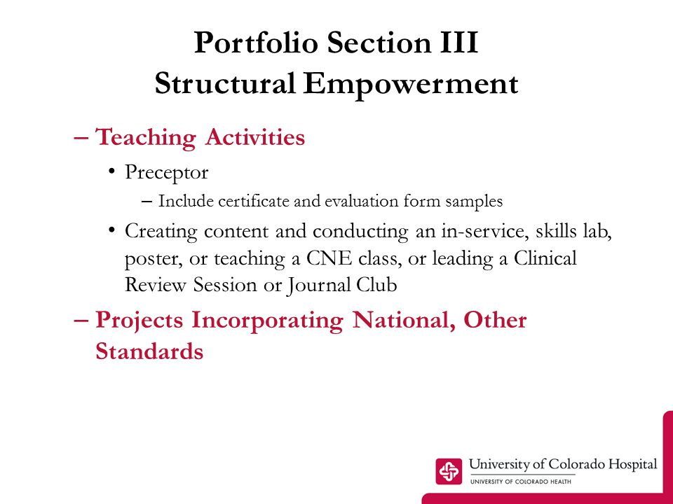 Portfolio Section III Structural Empowerment – Teaching Activities Preceptor – Include certificate and evaluation form samples Creating content and conducting an in-service, skills lab, poster, or teaching a CNE class, or leading a Clinical Review Session or Journal Club – Projects Incorporating National, Other Standards