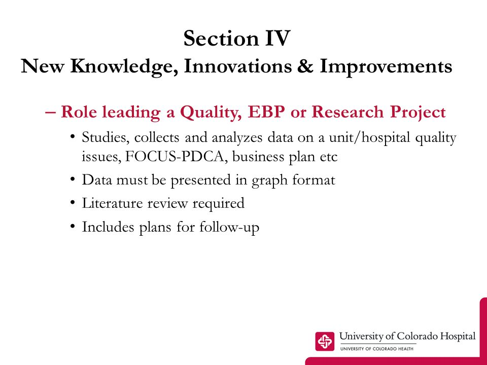 Section IV New Knowledge, Innovations & Improvements – Role leading a Quality, EBP or Research Project Studies, collects and analyzes data on a unit/hospital quality issues, FOCUS-PDCA, business plan etc Data must be presented in graph format Literature review required Includes plans for follow-up