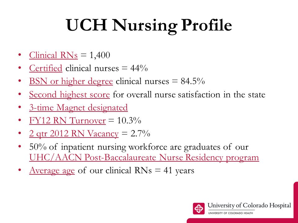 UCH Nursing Profile Clinical RNs = 1,400 Certified clinical nurses = 44% BSN or higher degree clinical nurses = 84.5% Second highest score for overall nurse satisfaction in the state 3-time Magnet designated FY12 RN Turnover = 10.3% 2 qtr 2012 RN Vacancy = 2.7% 50% of inpatient nursing workforce are graduates of our UHC/AACN Post-Baccalaureate Nurse Residency program Average age of our clinical RNs = 41 years