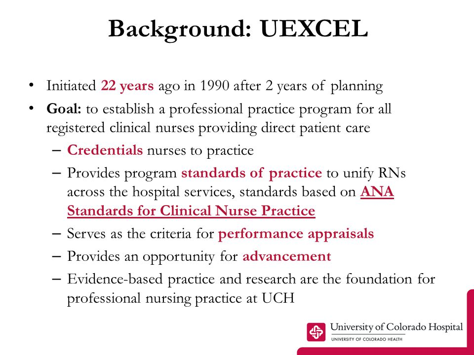 Background: UEXCEL Initiated 22 years ago in 1990 after 2 years of planning Goal: to establish a professional practice program for all registered clinical nurses providing direct patient care – Credentials nurses to practice – Provides program standards of practice to unify RNs across the hospital services, standards based on ANA Standards for Clinical Nurse Practice – Serves as the criteria for performance appraisals – Provides an opportunity for advancement – Evidence-based practice and research are the foundation for professional nursing practice at UCH