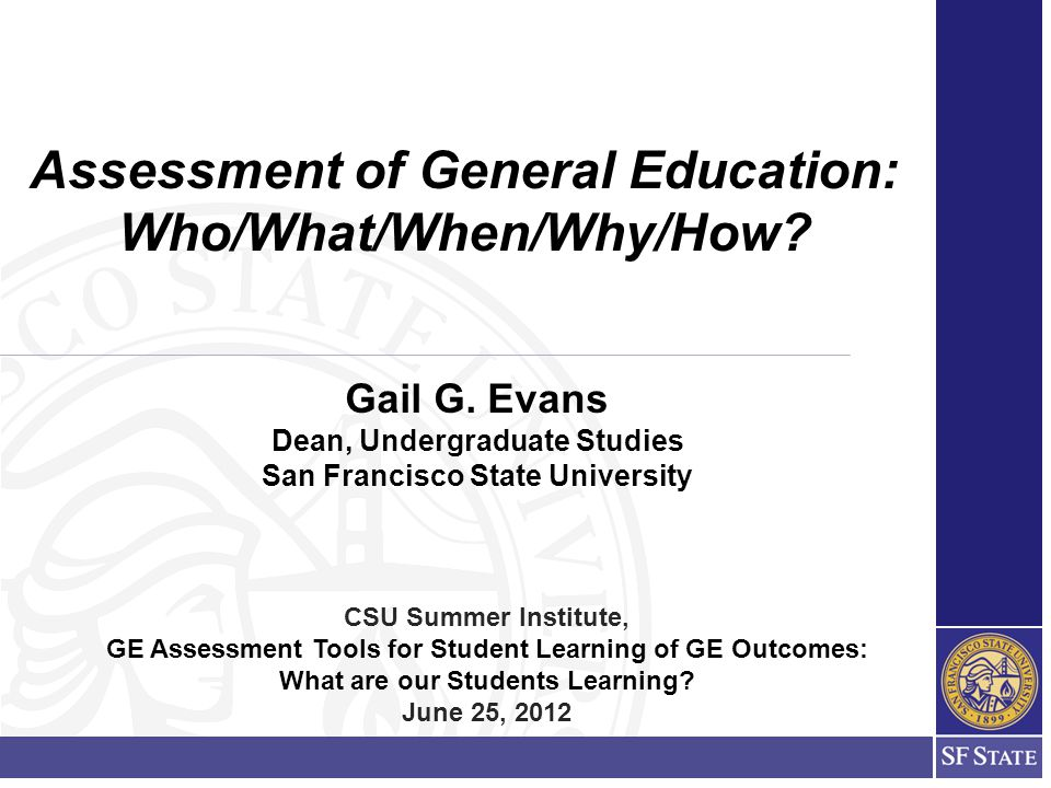 Gail G. Evans Dean, Undergraduate Studies San Francisco State University Assessment of General Education: Who/What/When/Why/How? CSU Summer Institute,