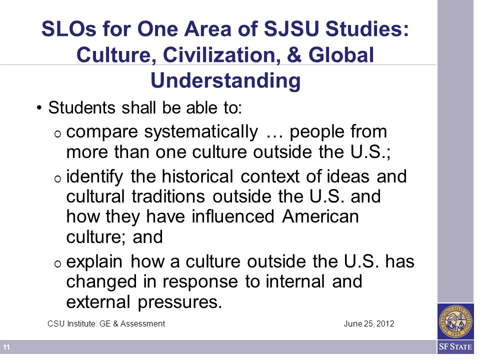 11 CSU Institute: GE & Assessment June 25, 2012 SLOs for One Area of SJSU Studies: Culture, Civilization, & Global Understanding Students shall be able to: O compare systematically … people from more than one culture outside the U.S.; O identify the historical context of ideas and cultural traditions outside the U.S.