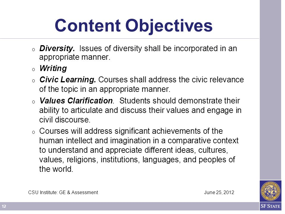 12 CSU Institute: GE & Assessment June 25, 2012 Content Objectives O Diversity. Issues of diversity shall be incorporated in an appropriate manner. O